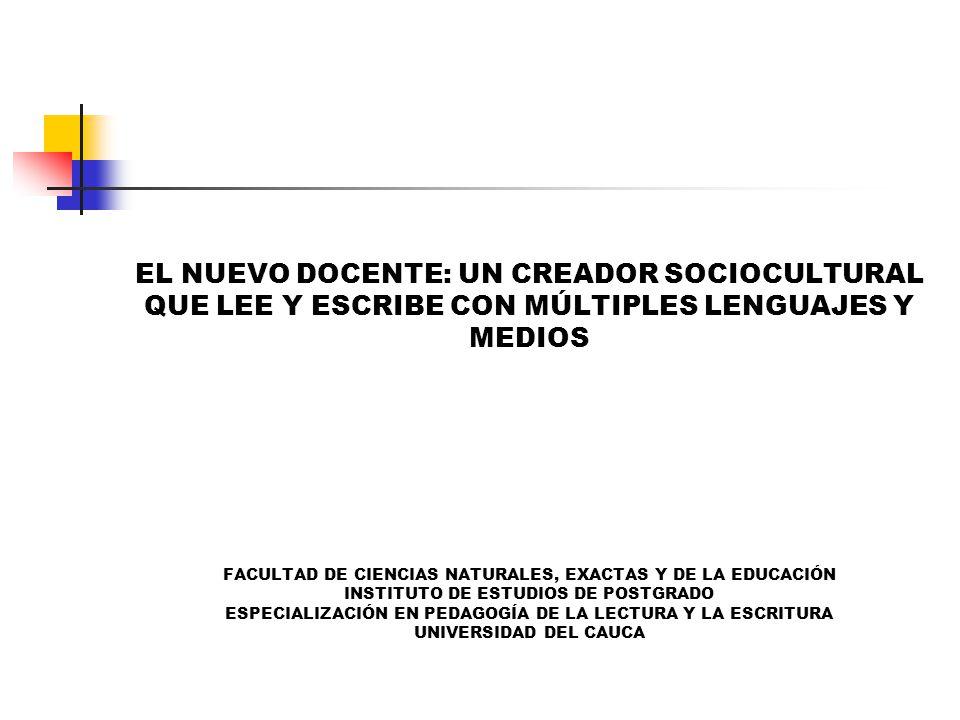 EL NUEVO DOCENTE: UN CREADOR SOCIOCULTURAL QUE LEE Y ESCRIBE CON MÚLTIPLES LENGUAJES Y MEDIOS FACULTAD DE CIENCIAS NATURALES, EXACTAS Y DE LA EDUCACIÓN INSTITUTO DE ESTUDIOS DE POSTGRADO ESPECIALIZACIÓN EN PEDAGOGÍA DE LA LECTURA Y LA ESCRITURA UNIVERSIDAD DEL CAUCA