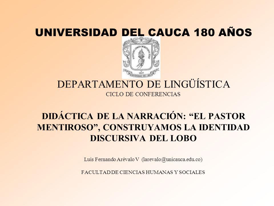 UNIVERSIDAD DEL CAUCA 180 AÑOS DEPARTAMENTO DE LINGÜÍSTICA CICLO DE CONFERENCIAS DIDÁCTICA DE LA NARRACIÓN: EL PASTOR MENTIROSO, CONSTRUYAMOS LA IDENTIDAD DISCURSIVA DEL LOBO Luis Fernando Arévalo V (larevalo@unicauca.edu.co) FACULTAD DE CIENCIAS HUMANAS Y SOCIALES