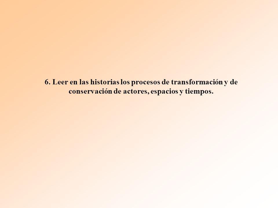 6. Leer en las historias los procesos de transformación y de conservación de actores, espacios y tiempos.