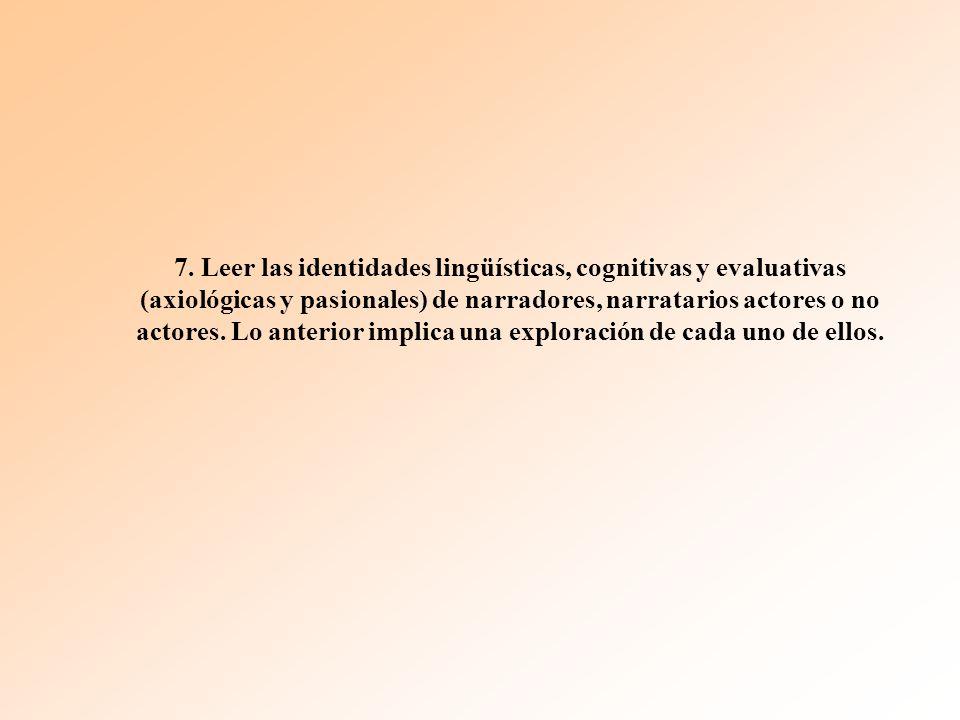 7. Leer las identidades lingüísticas, cognitivas y evaluativas (axiológicas y pasionales) de narradores, narratarios actores o no actores. Lo anterior