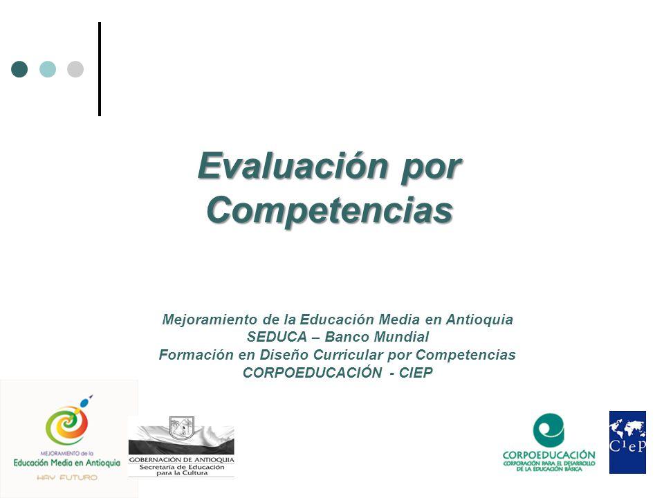 Evaluación por Competencias Mejoramiento de la Educación Media en Antioquia SEDUCA – Banco Mundial Formación en Diseño Curricular por Competencias CORPOEDUCACIÓN - CIEP