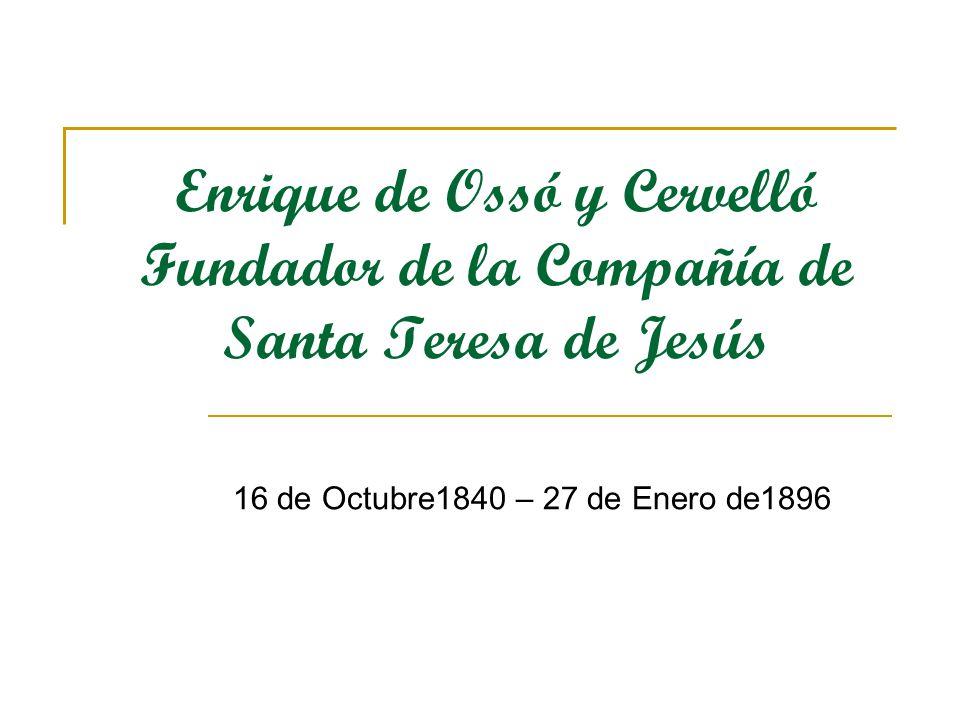 Enrique de Ossó y Cervelló Fundador de la Compañía de Santa Teresa de Jesús 16 de Octubre1840 – 27 de Enero de1896