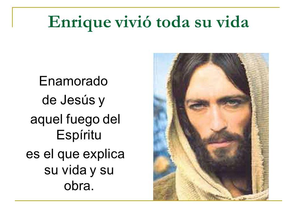 Enrique vivió toda su vida Enamorado de Jesús y aquel fuego del Espíritu es el que explica su vida y su obra.