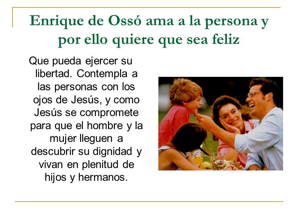 Enrique de Ossó ama a la persona y por ello quiere que sea feliz Que pueda ejercer su libertad. Contempla a las personas con los ojos de Jesús, y como