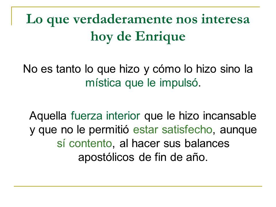 Lo que verdaderamente nos interesa hoy de Enrique No es tanto lo que hizo y cómo lo hizo sino la mística que le impulsó. Aquella fuerza interior que l