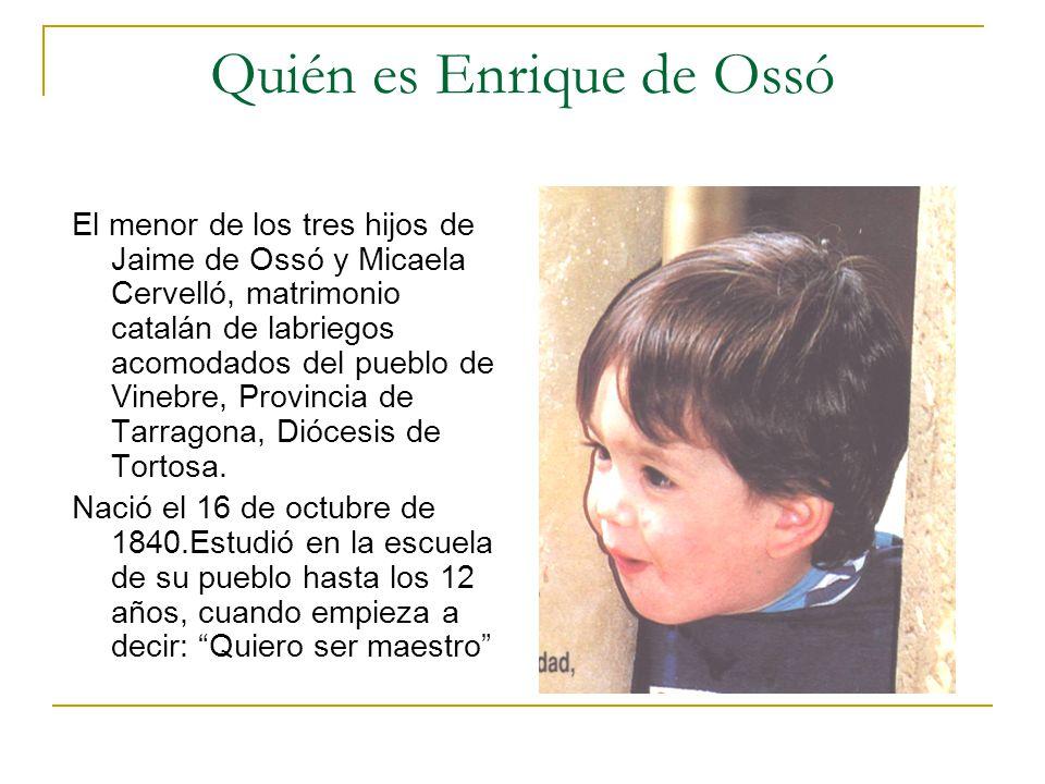 Quién es Enrique de Ossó El menor de los tres hijos de Jaime de Ossó y Micaela Cervelló, matrimonio catalán de labriegos acomodados del pueblo de Vine