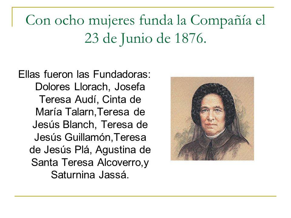 Con ocho mujeres funda la Compañía el 23 de Junio de 1876. Ellas fueron las Fundadoras: Dolores Llorach, Josefa Teresa Audí, Cinta de María Talarn,Ter
