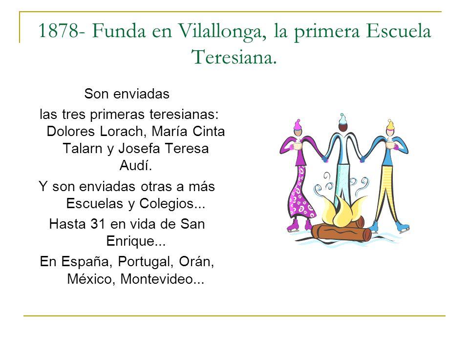 1878- Funda en Vilallonga, la primera Escuela Teresiana. Son enviadas las tres primeras teresianas: Dolores Lorach, María Cinta Talarn y Josefa Teresa