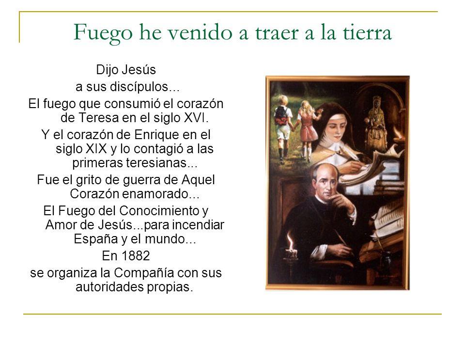 Fuego he venido a traer a la tierra Dijo Jesús a sus discípulos... El fuego que consumió el corazón de Teresa en el siglo XVI. Y el corazón de Enrique