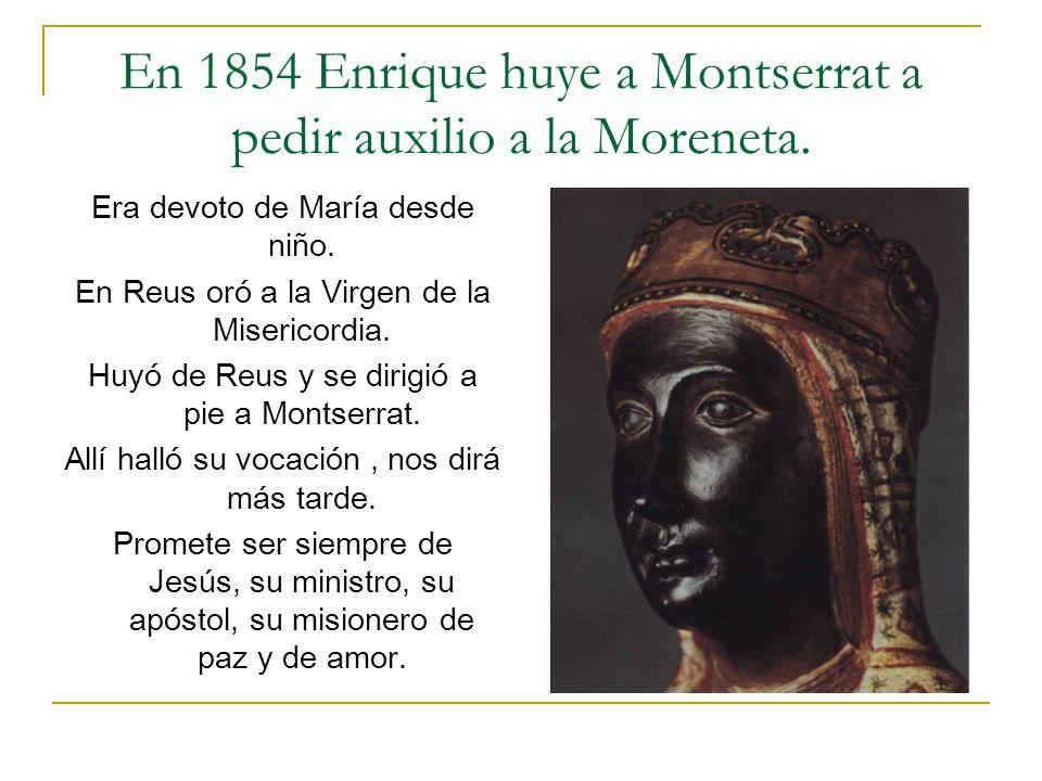 En 1854 Enrique huye a Montserrat a pedir auxilio a la Moreneta. Era devoto de María desde niño. En Reus oró a la Virgen de la Misericordia. Huyó de R
