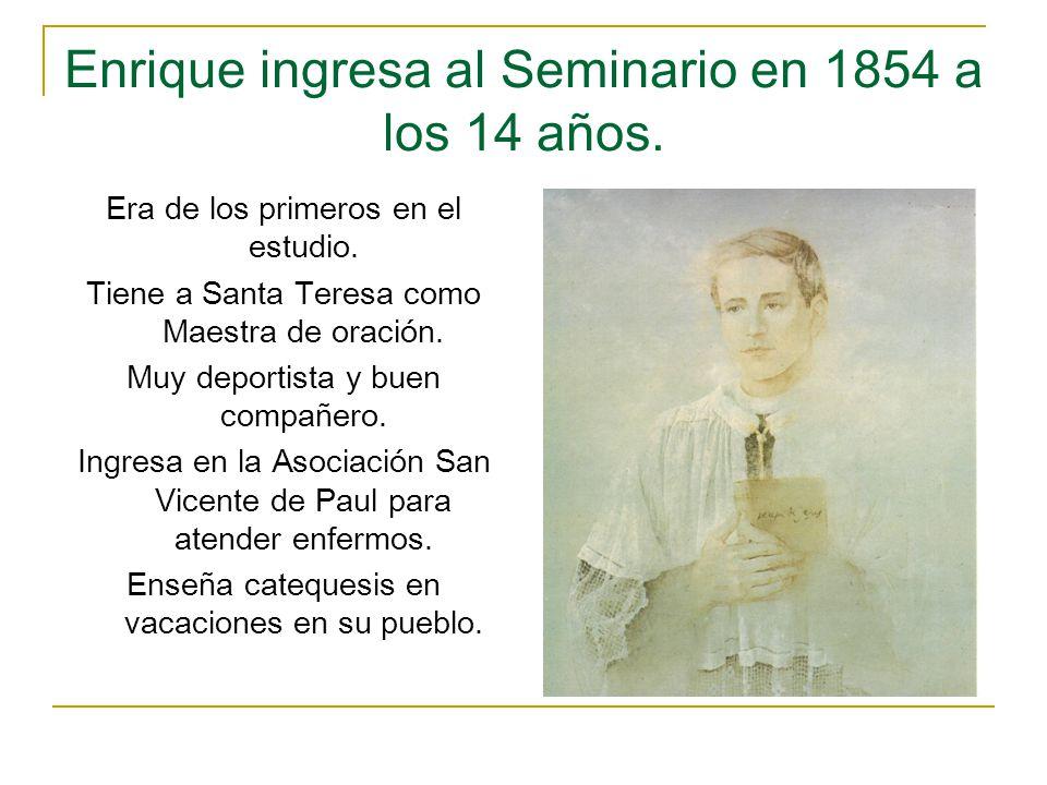 Enrique ingresa al Seminario en 1854 a los 14 años. Era de los primeros en el estudio. Tiene a Santa Teresa como Maestra de oración. Muy deportista y