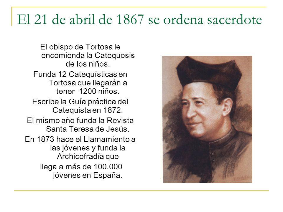El 21 de abril de 1867 se ordena sacerdote El obispo de Tortosa le encomienda la Catequesis de los niños. Funda 12 Catequísticas en Tortosa que llegar