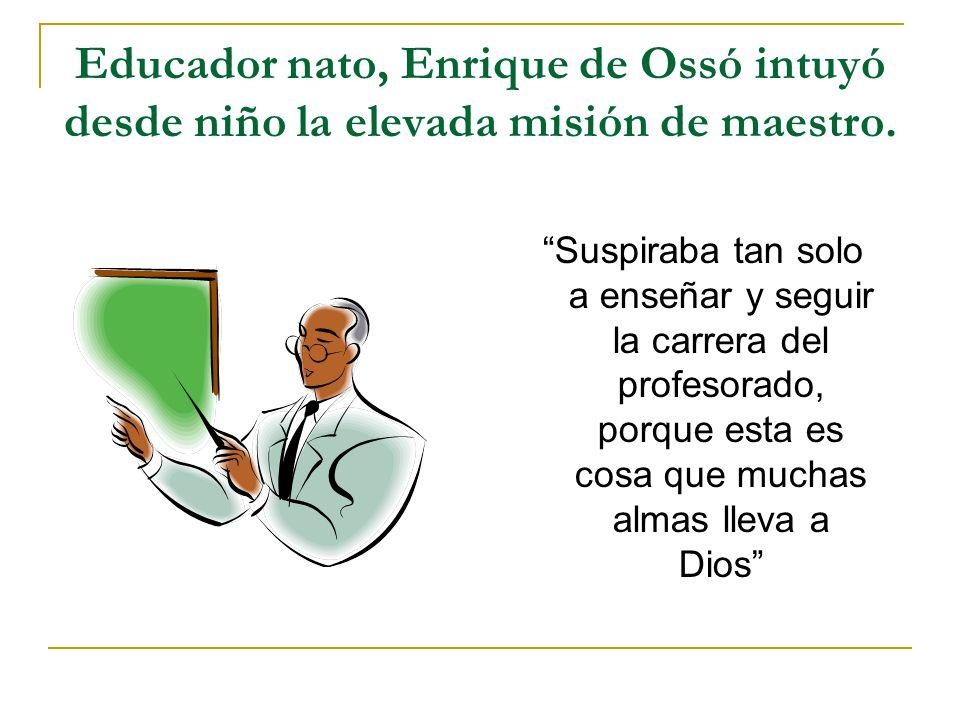Educador nato, Enrique de Ossó intuyó desde niño la elevada misión de maestro. Suspiraba tan solo a enseñar y seguir la carrera del profesorado, porqu