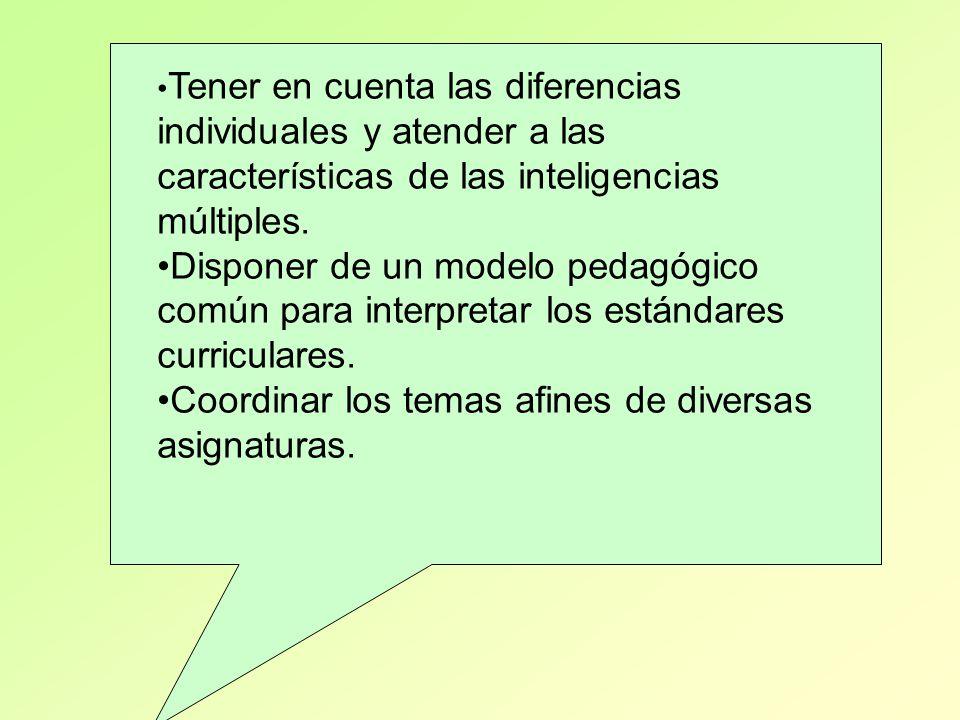 Tener en cuenta las diferencias individuales y atender a las características de las inteligencias múltiples. Disponer de un modelo pedagógico común pa