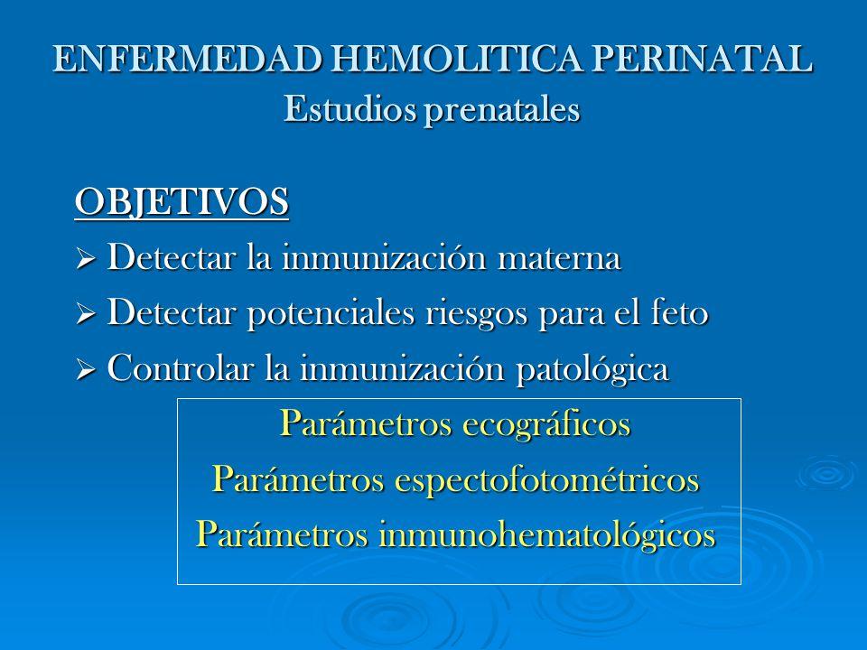 ENFERMEDAD HEMOLITICA PERINATAL Estudios prenatales OBJETIVOS Detectar la inmunización materna Detectar la inmunización materna Detectar potenciales r
