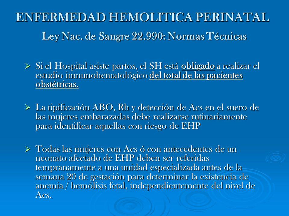 ENFERMEDAD HEMOLITICA PERINATAL Ley Nac. de Sangre 22.990: Normas Técnicas Si el Hospital asiste partos, el SH está obligado a realizar el estudio inm