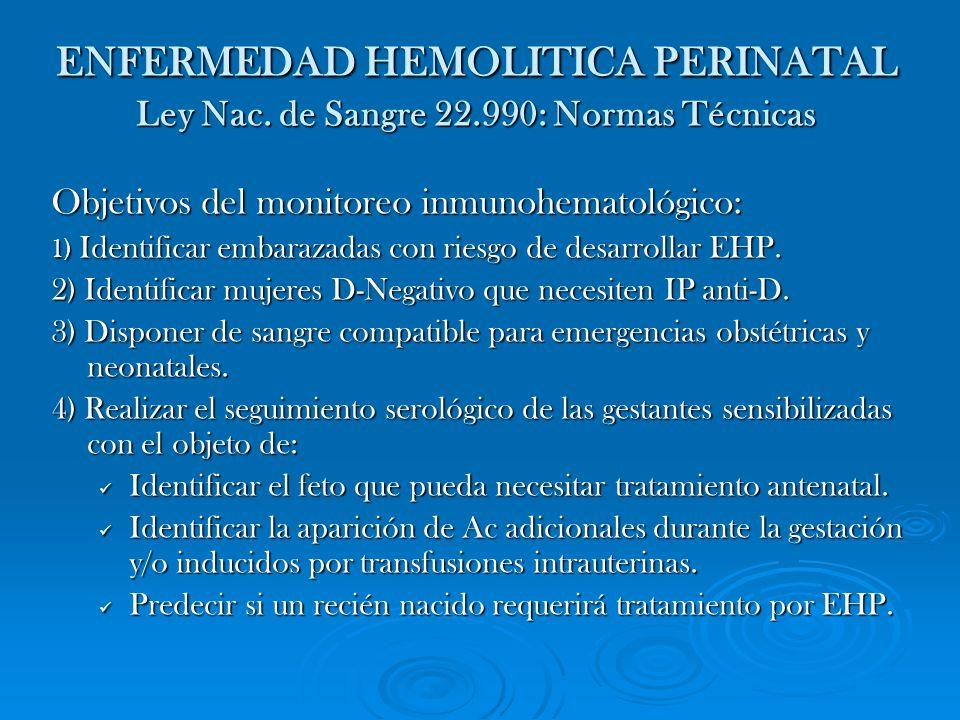 ENFERMEDAD HEMOLITICA PERINATAL Ley Nac. de Sangre 22.990: Normas Técnicas Objetivos del monitoreo inmunohematológico: 1) Identificar embarazadas con