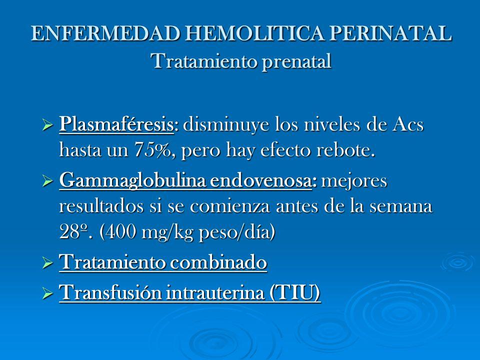 ENFERMEDAD HEMOLITICA PERINATAL Tratamiento prenatal Plasmaféresis: disminuye los niveles de Acs hasta un 75%, pero hay efecto rebote. Plasmaféresis: