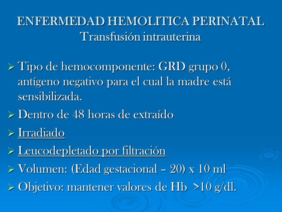 ENFERMEDAD HEMOLITICA PERINATAL Transfusión intrauterina Tipo de hemocomponente: GRD grupo 0, antígeno negativo para el cual la madre está sensibiliza