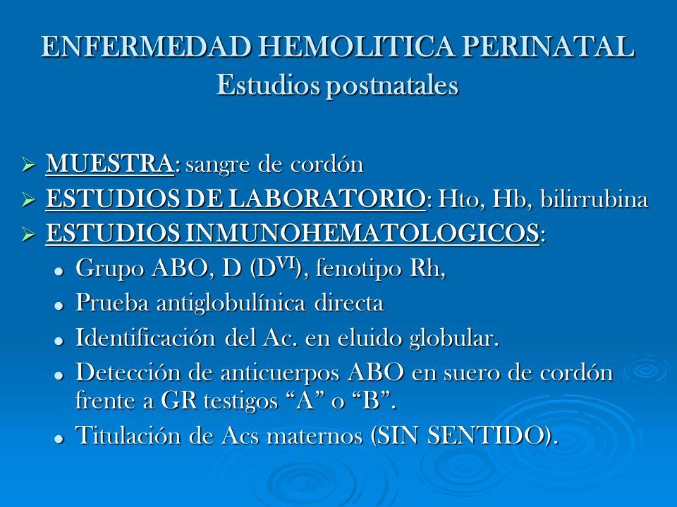 ENFERMEDAD HEMOLITICA PERINATAL Estudios postnatales MUESTRA: sangre de cordón MUESTRA: sangre de cordón ESTUDIOS DE LABORATORIO: Hto, Hb, bilirrubina