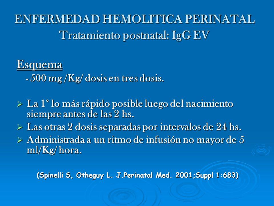 ENFERMEDAD HEMOLITICA PERINATAL Tratamiento postnatal: IgG EV Esquema - 500 mg /Kg/ dosis en tres dosis. - 500 mg /Kg/ dosis en tres dosis. La 1° lo m