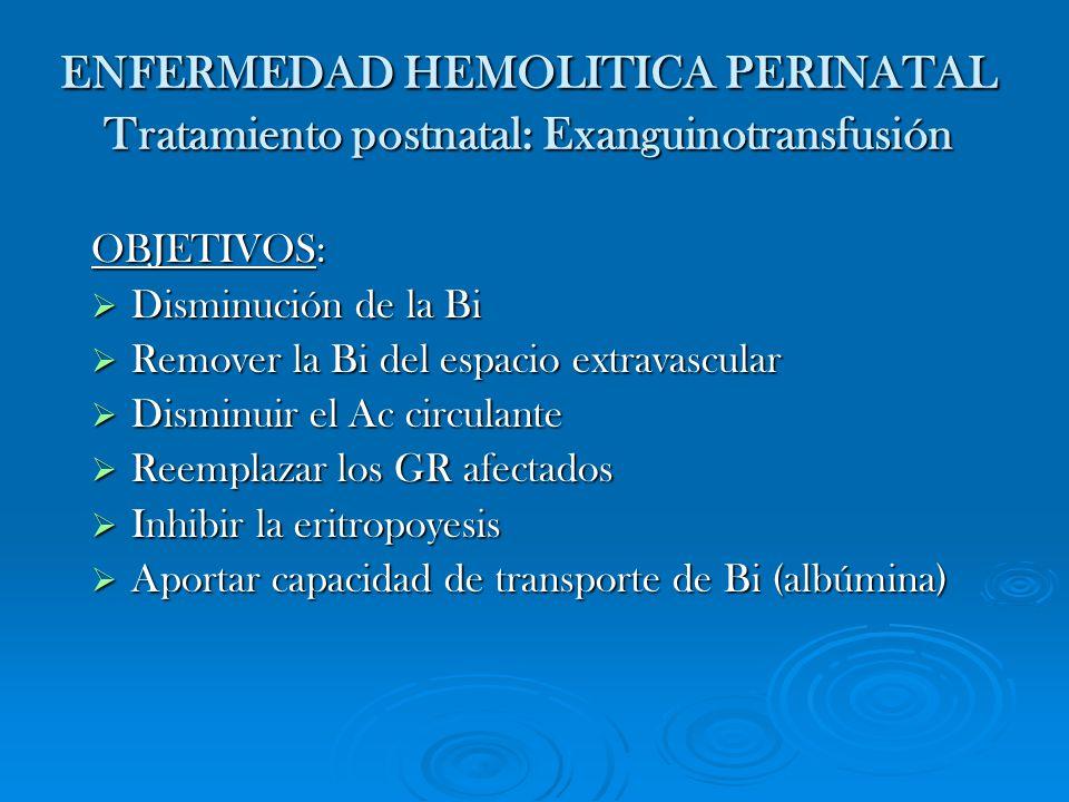 ENFERMEDAD HEMOLITICA PERINATAL Tratamiento postnatal: Exanguinotransfusión OBJETIVOS: Disminución de la Bi Disminución de la Bi Remover la Bi del esp