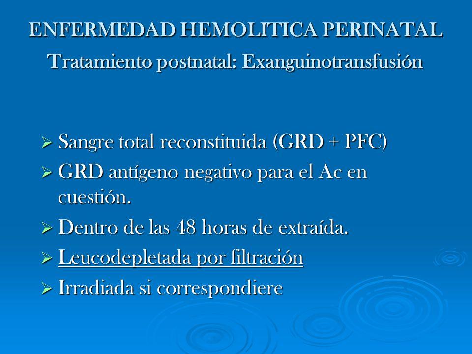 ENFERMEDAD HEMOLITICA PERINATAL Tratamiento postnatal: Exanguinotransfusión Sangre total reconstituida (GRD + PFC) Sangre total reconstituida (GRD + P