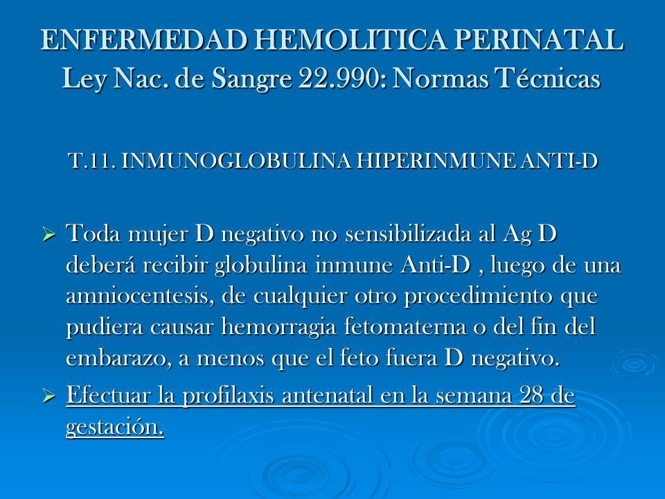 ENFERMEDAD HEMOLITICA PERINATAL Ley Nac. de Sangre 22.990: Normas Técnicas T.11. INMUNOGLOBULINA HIPERINMUNE ANTI-D Toda mujer D negativo no sensibili