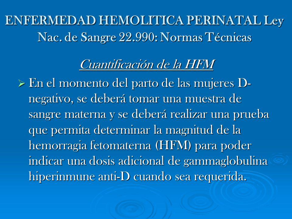 ENFERMEDAD HEMOLITICA PERINATAL Ley Nac. de Sangre 22.990: Normas Técnicas Cuantificación de la HFM En el momento del parto de las mujeres D- negativo