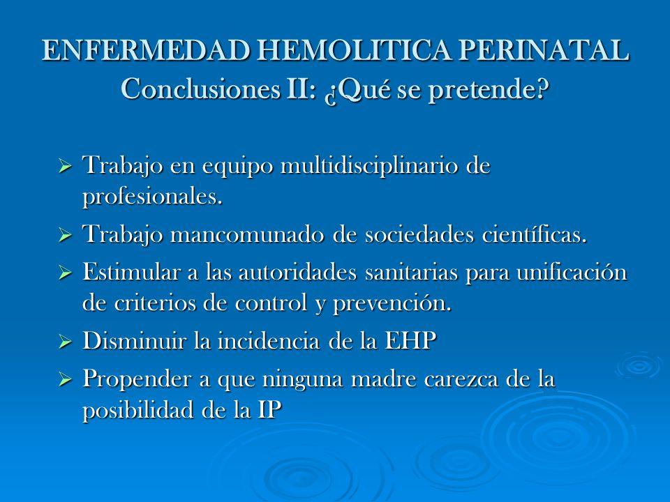 ENFERMEDAD HEMOLITICA PERINATAL Conclusiones II: ¿Qué se pretende? Trabajo en equipo multidisciplinario de profesionales. Trabajo en equipo multidisci