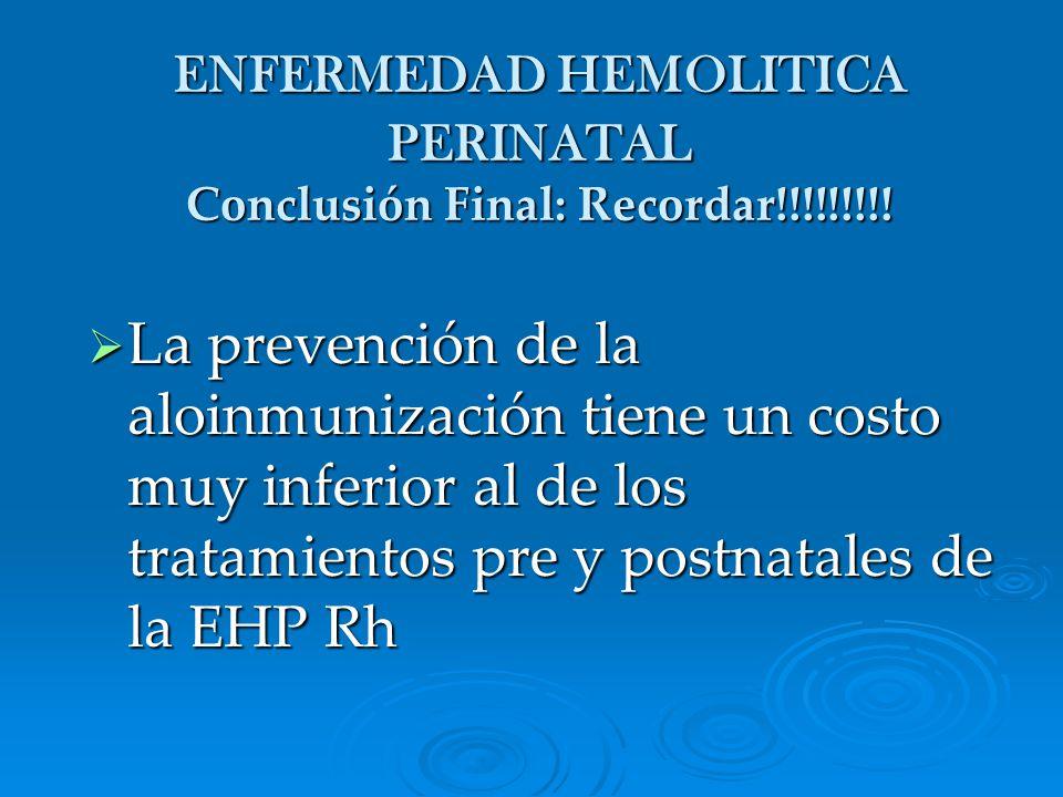 ENFERMEDAD HEMOLITICA PERINATAL Conclusión Final: Recordar!!!!!!!!! La prevención de la aloinmunización tiene un costo muy inferior al de los tratamie