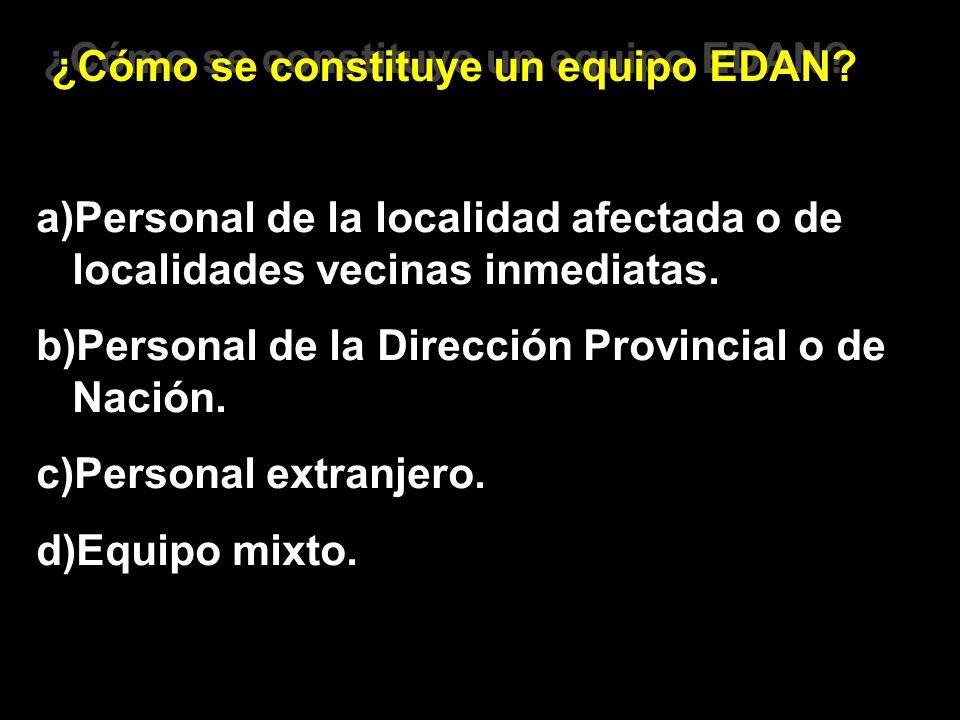 ¿Cómo se constituye un equipo EDAN? a)Personal de la localidad afectada o de localidades vecinas inmediatas. b)Personal de la Dirección Provincial o d