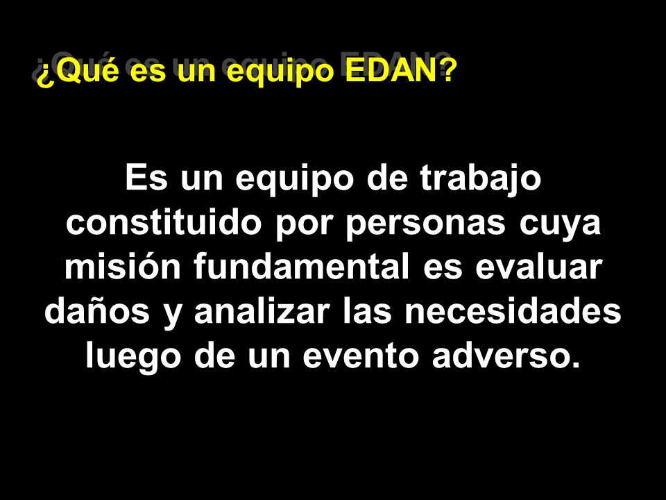 ¿Qué es un equipo EDAN? Es un equipo de trabajo constituido por personas cuya misión fundamental es evaluar daños y analizar las necesidades luego de