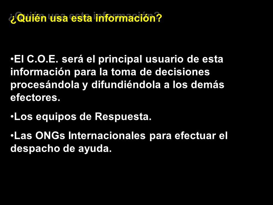 ¿Quién usa esta información? El C.O.E. será el principal usuario de esta información para la toma de decisiones procesándola y difundiéndola a los dem