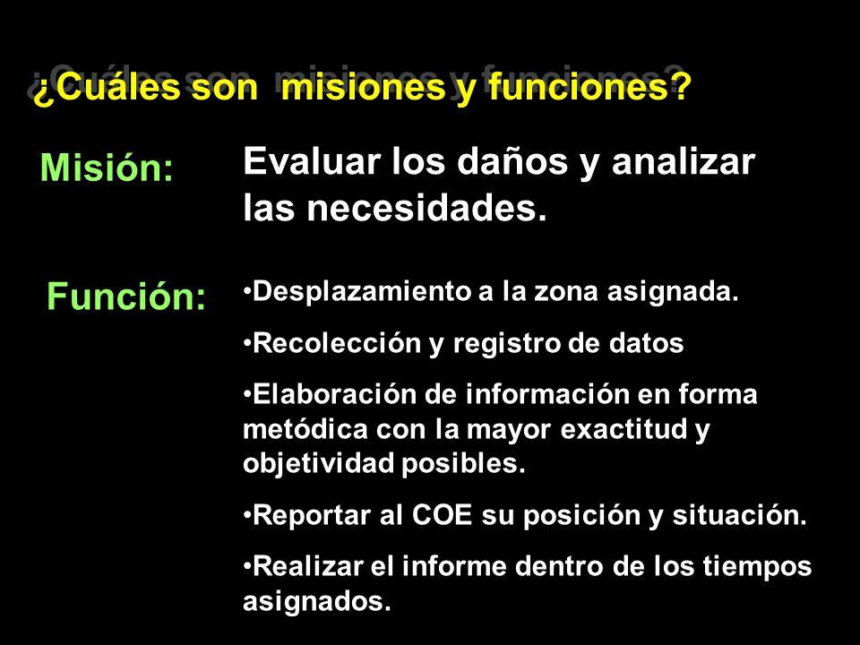 ¿Cuáles son misiones y funciones? Misión: Evaluar los daños y analizar las necesidades. Función: Desplazamiento a la zona asignada. Recolección y regi