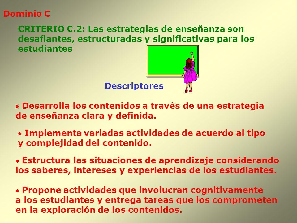 Dominio C Descriptores CRITERIO C.2: Las estrategias de enseñanza son desafiantes, estructuradas y significativas para los estudiantes Estructura las