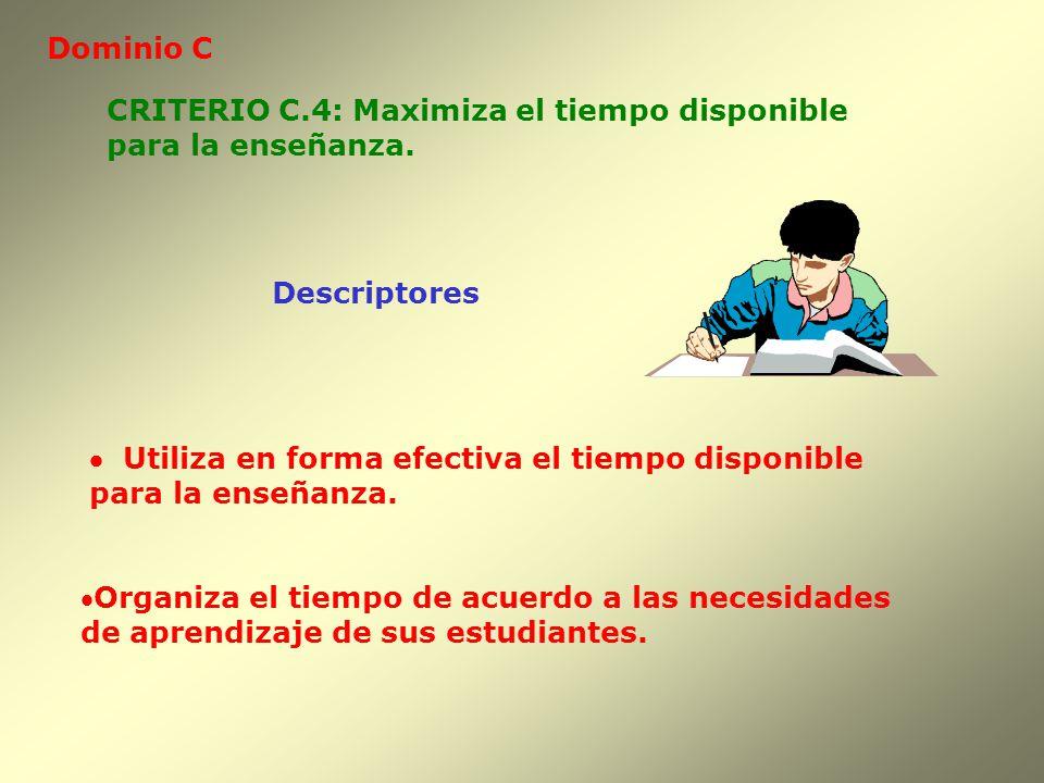 Dominio C Descriptores CRITERIO C.4: Maximiza el tiempo disponible para la enseñanza. Utiliza en forma efectiva el tiempo disponible para la enseñanza