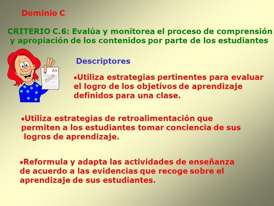 Dominio C Descriptores CRITERIO C.6: Evalúa y monitorea el proceso de comprensión y apropiación de los contenidos por parte de los estudiantes Utiliza