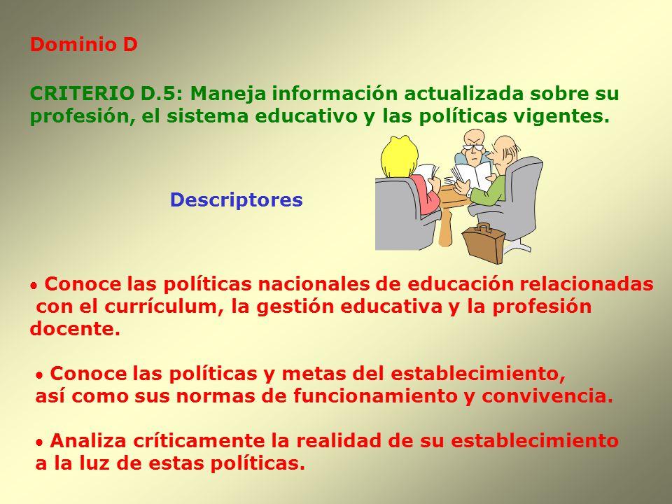 Dominio D Descriptores CRITERIO D.5: Maneja información actualizada sobre su profesión, el sistema educativo y las políticas vigentes. Conoce las polí