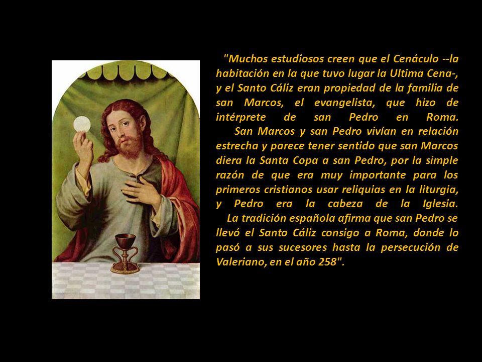 Muchos estudiosos creen que el Cenáculo --la habitación en la que tuvo lugar la Ultima Cena-, y el Santo Cáliz eran propiedad de la familia de san Marcos, el evangelista, que hizo de intérprete de san Pedro en Roma.