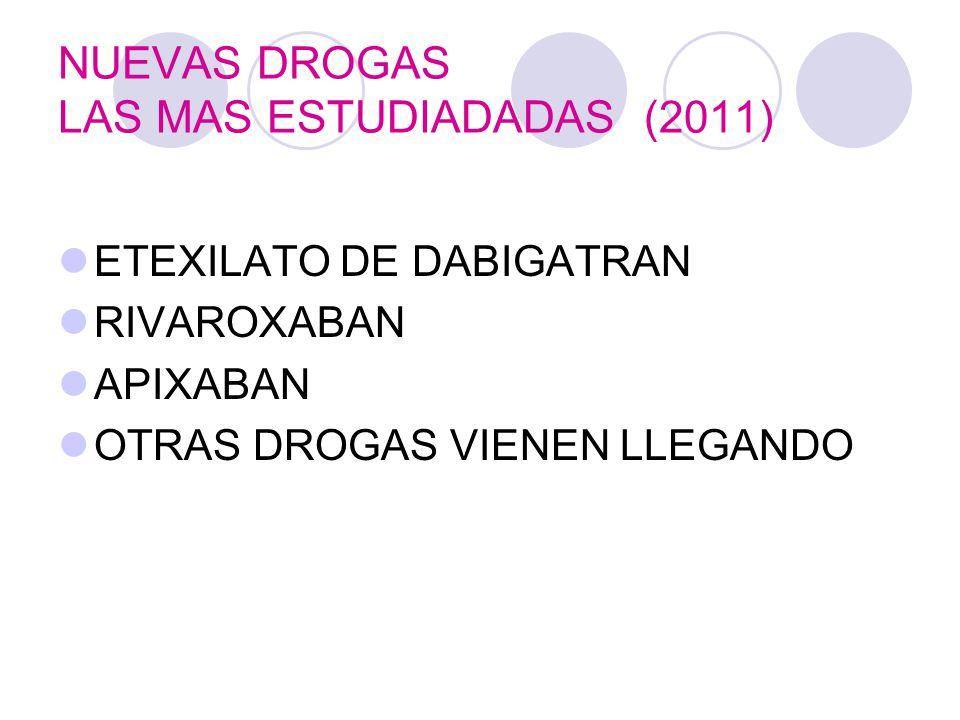 NUEVAS DROGAS LAS MAS ESTUDIADADAS (2011) ETEXILATO DE DABIGATRAN RIVAROXABAN APIXABAN OTRAS DROGAS VIENEN LLEGANDO