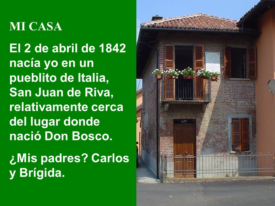 MI CASA El 2 de abril de 1842 nacía yo en un pueblito de Italia, San Juan de Riva, relativamente cerca del lugar donde nació Don Bosco. ¿Mis padres? C