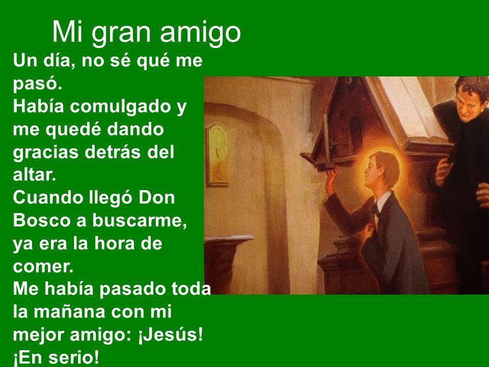 Un día, no sé qué me pasó. Había comulgado y me quedé dando gracias detrás del altar. Cuando llegó Don Bosco a buscarme, ya era la hora de comer. Me h