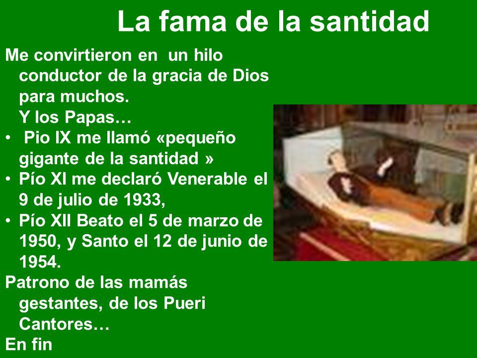 La fama de la santidad Me convirtieron en un hilo conductor de la gracia de Dios para muchos. Y los Papas… Pio IX me llamó «pequeño gigante de la sant