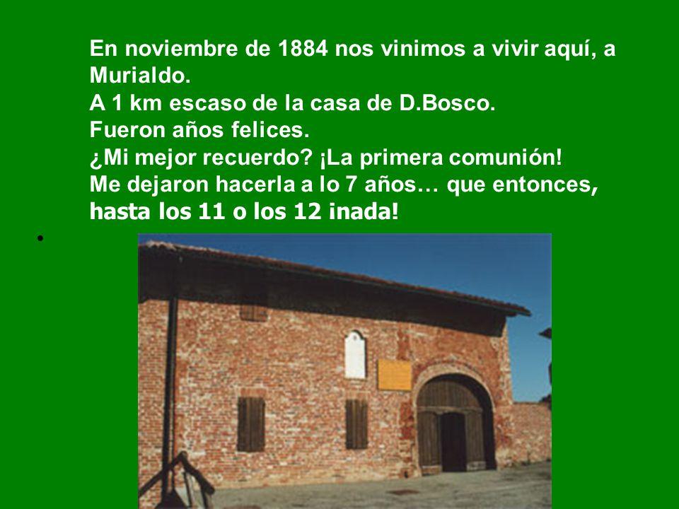 En noviembre de 1884 nos vinimos a vivir aquí, a Murialdo. A 1 km escaso de la casa de D.Bosco. Fueron años felices. ¿Mi mejor recuerdo? ¡La primera c