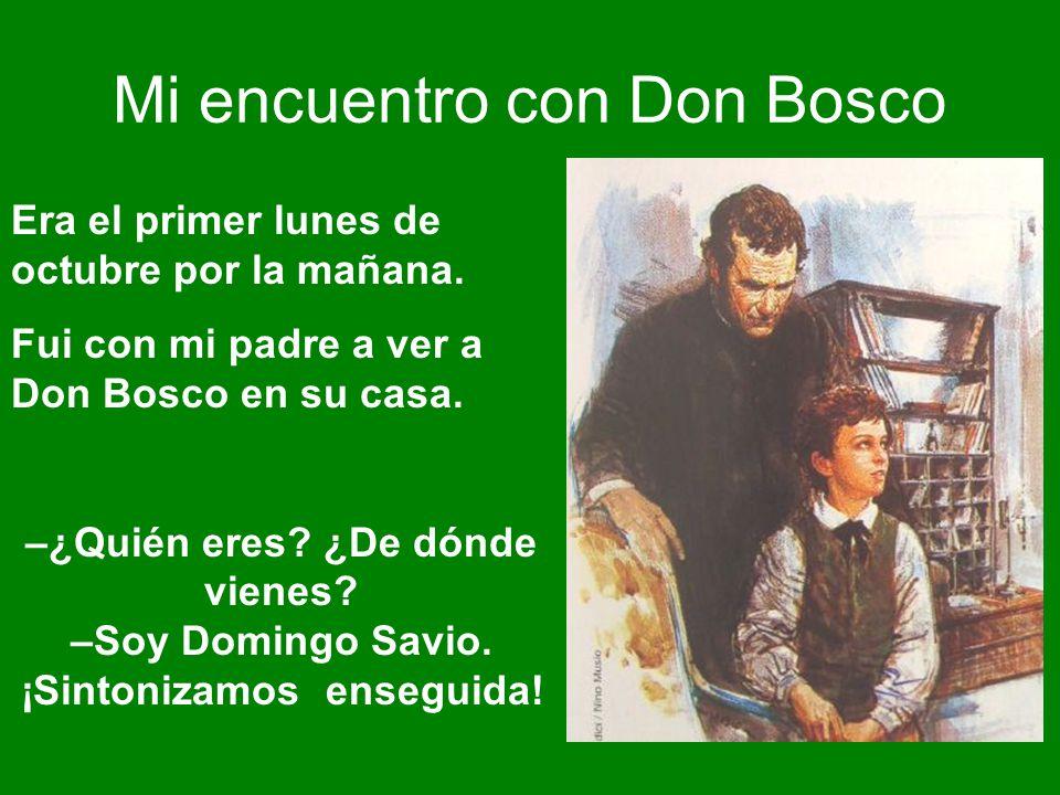 Mi encuentro con Don Bosco Era el primer lunes de octubre por la mañana. Fui con mi padre a ver a Don Bosco en su casa. –¿Quién eres? ¿De dónde vienes
