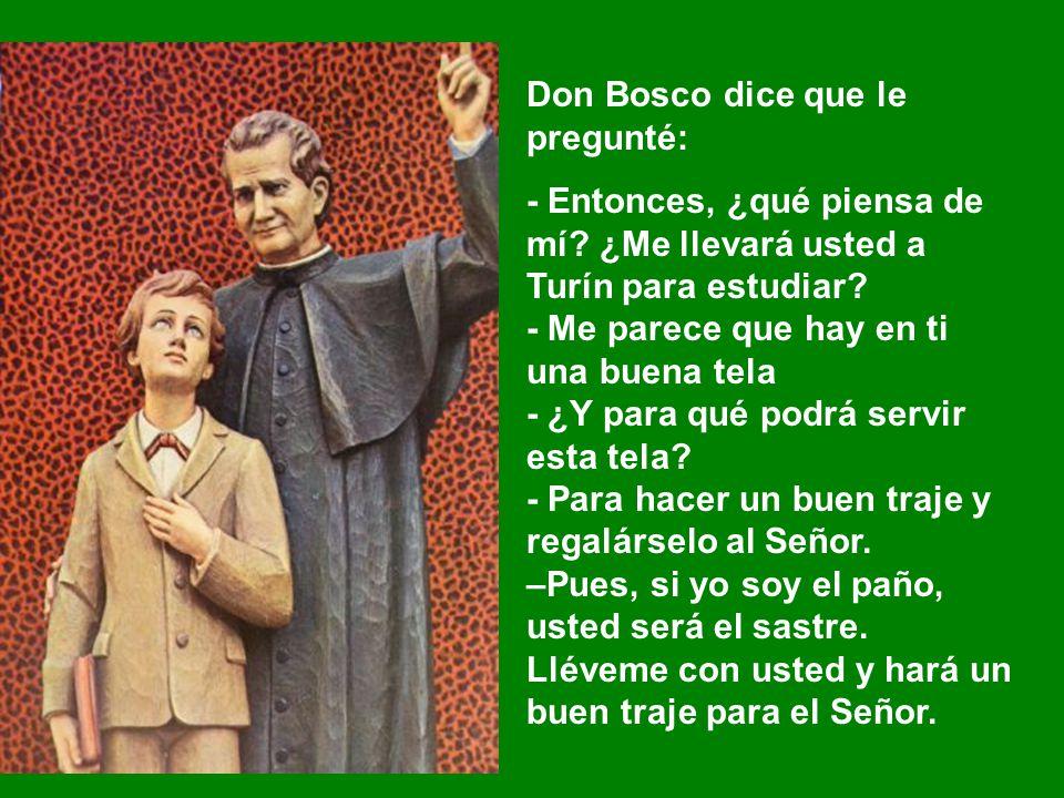 Don Bosco dice que le pregunté: - Entonces, ¿qué piensa de mí? ¿Me llevará usted a Turín para estudiar? - Me parece que hay en ti una buena tela - ¿Y