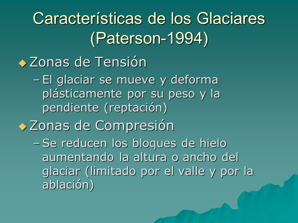 Características de los Glaciares (Paterson-1994) Zonas de Tensión Zonas de Tensión –El glaciar se mueve y deforma plásticamente por su peso y la pendiente (reptación) Zonas de Compresión Zonas de Compresión –Se reducen los bloques de hielo aumentando la altura o ancho del glaciar (limitado por el valle y por la ablación)