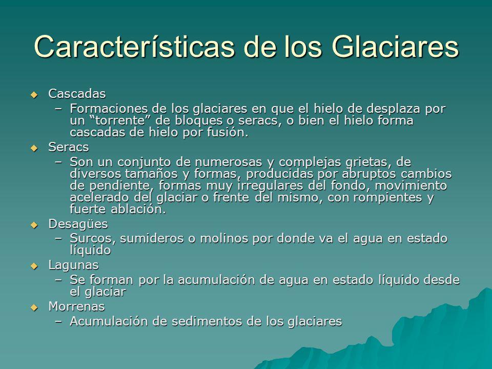 Características de los Glaciares Cascadas Cascadas –Formaciones de los glaciares en que el hielo de desplaza por un torrente de bloques o seracs, o bien el hielo forma cascadas de hielo por fusión.