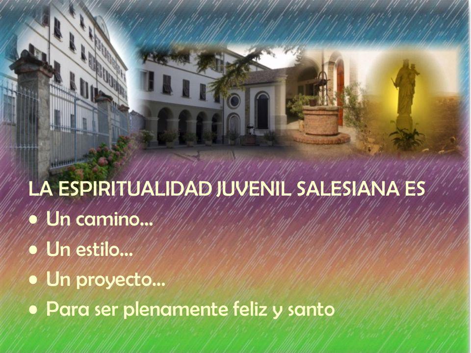 LA ESPIRITUALIDAD JUVENIL SALESIANA ES Un camino… Un estilo… Un proyecto… Para ser plenamente feliz y santo